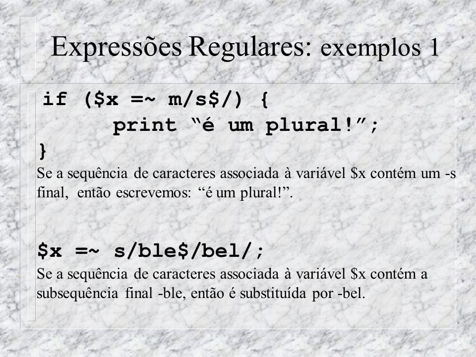 Expressões Regulares: exemplos 1 if ($x =~ m/s$/) { print é um plural! ; } Se a sequência de caracteres associada à variável $x contém um -s final, então escrevemos: é um plural! .
