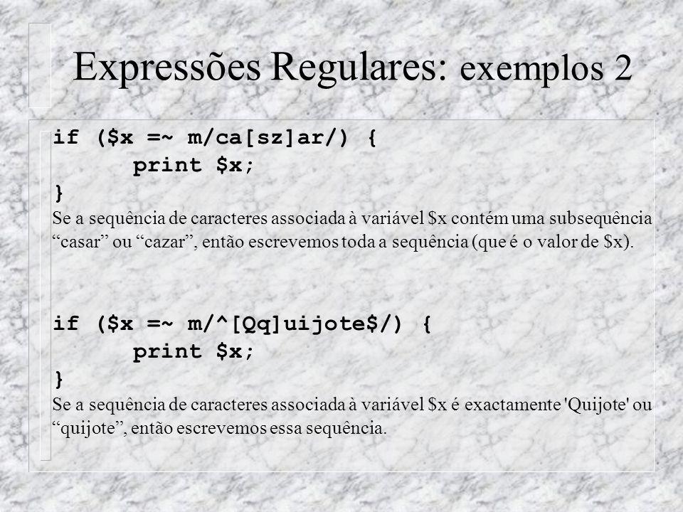 Expressões Regulares: exemplos 2 if ($x =~ m/ca[sz]ar/) { print $x; } Se a sequência de caracteres associada à variável $x contém uma subsequência casar ou cazar , então escrevemos toda a sequência (que é o valor de $x).