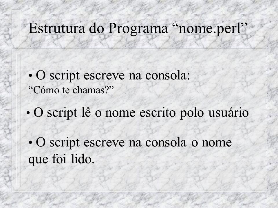 Estrutura do Programa nome.perl O script escreve na consola: Cómo te chamas? O script lê o nome escrito polo usuário O script escreve na consola o nome que foi lido.