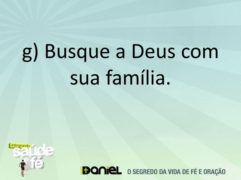 g) Busque a Deus com sua família.