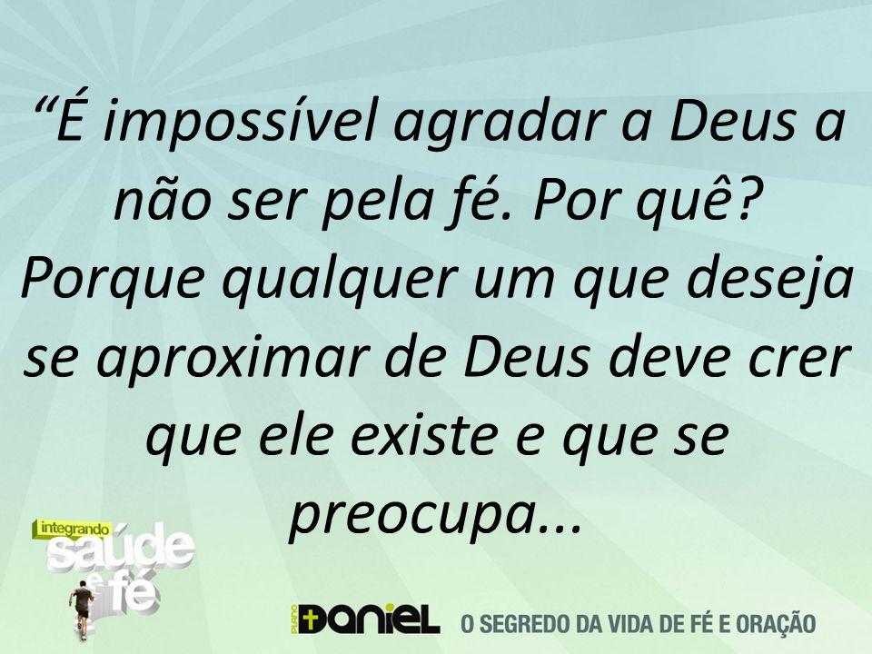 """""""É impossível agradar a Deus a não ser pela fé. Por quê? Porque qualquer um que deseja se aproximar de Deus deve crer que ele existe e que se preocupa"""