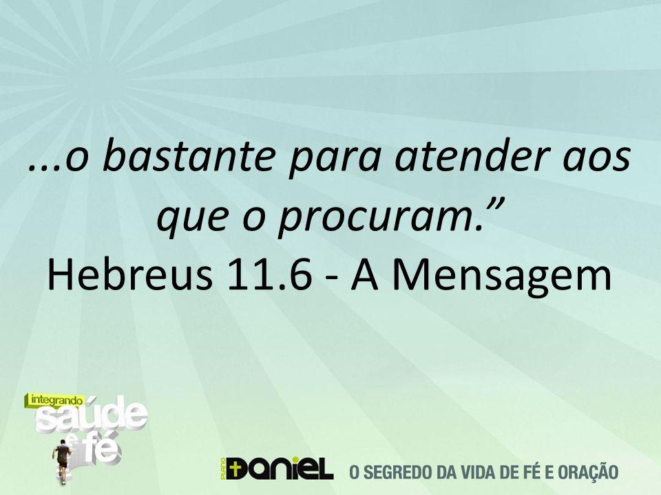 """...o bastante para atender aos que o procuram."""" Hebreus 11.6 - A Mensagem"""