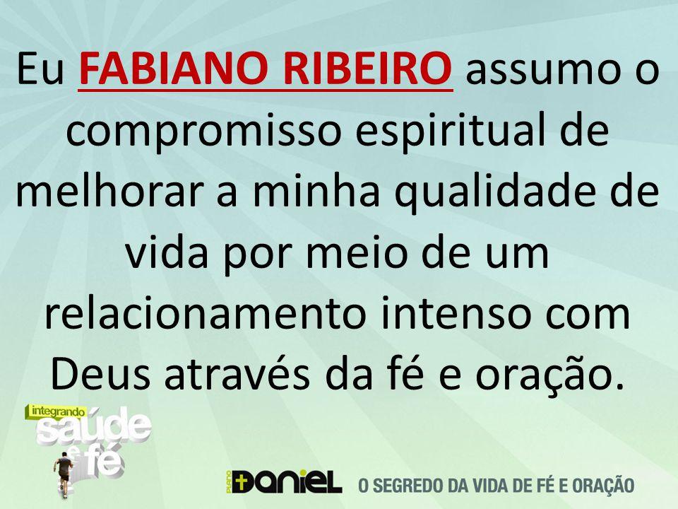 Eu FABIANO RIBEIRO assumo o compromisso espiritual de melhorar a minha qualidade de vida por meio de um relacionamento intenso com Deus através da fé e oração.