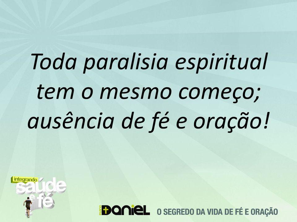 Toda paralisia espiritual tem o mesmo começo; ausência de fé e oração!