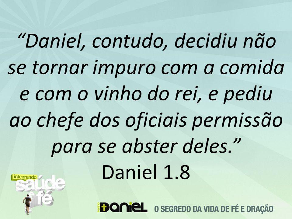 """""""Daniel, contudo, decidiu não se tornar impuro com a comida e com o vinho do rei, e pediu ao chefe dos oficiais permissão para se abster deles."""" Danie"""