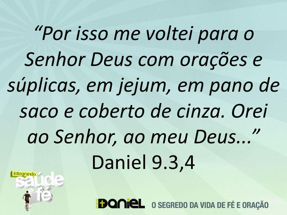 """""""Por isso me voltei para o Senhor Deus com orações e súplicas, em jejum, em pano de saco e coberto de cinza. Orei ao Senhor, ao meu Deus..."""" Daniel 9."""