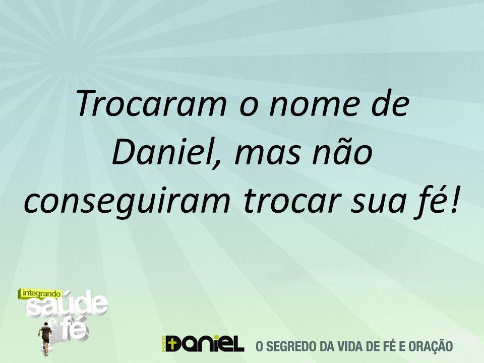 Trocaram o nome de Daniel, mas não conseguiram trocar sua fé!