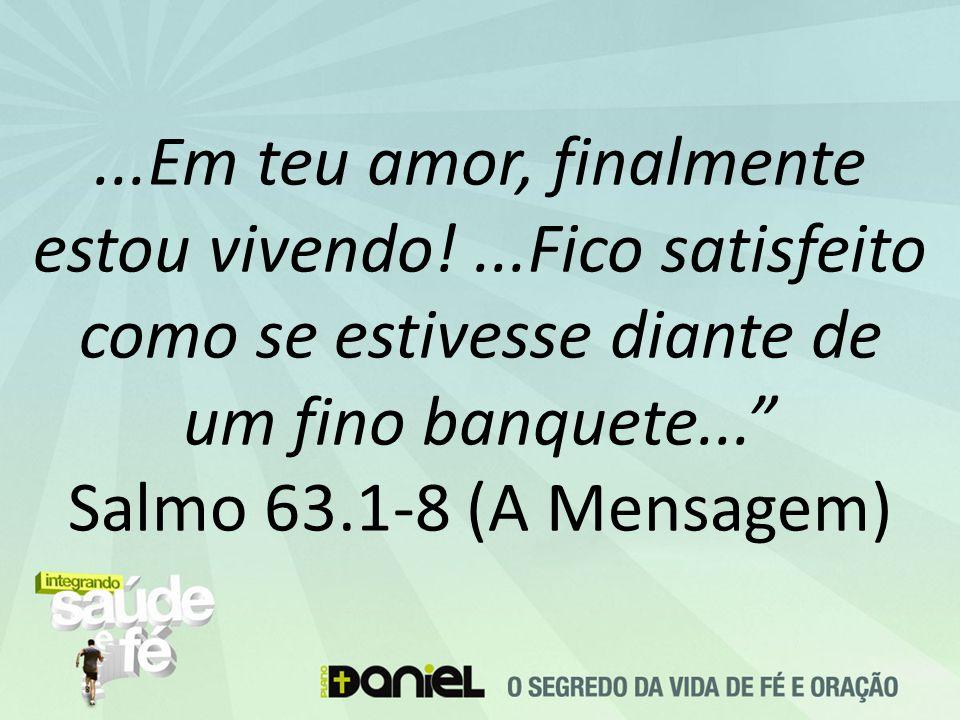 """...Em teu amor, finalmente estou vivendo!...Fico satisfeito como se estivesse diante de um fino banquete..."""" Salmo 63.1-8 (A Mensagem)"""
