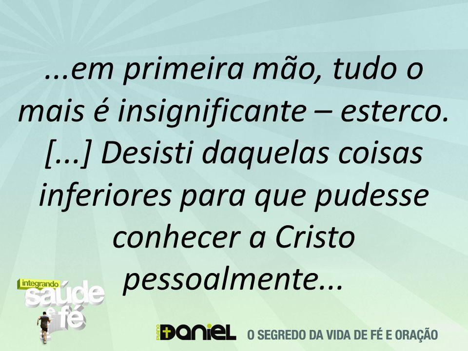 ...em primeira mão, tudo o mais é insignificante – esterco. [...] Desisti daquelas coisas inferiores para que pudesse conhecer a Cristo pessoalmente..