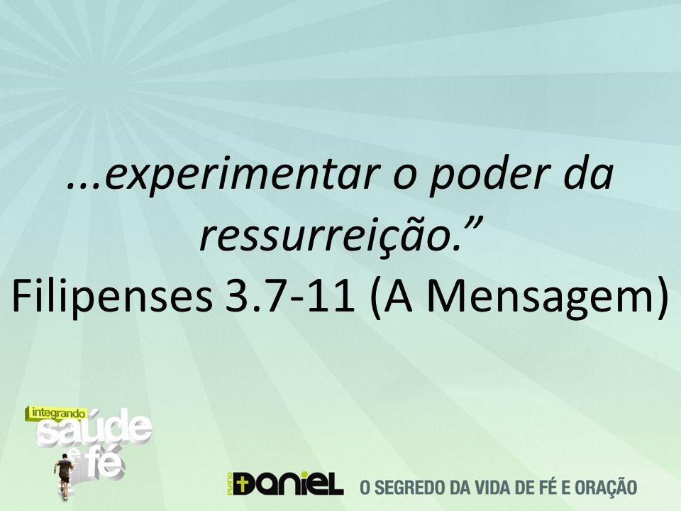 ...experimentar o poder da ressurreição. Filipenses 3.7-11 (A Mensagem)