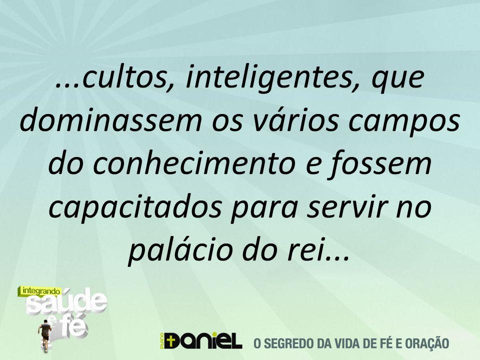 ...cultos, inteligentes, que dominassem os vários campos do conhecimento e fossem capacitados para servir no palácio do rei...