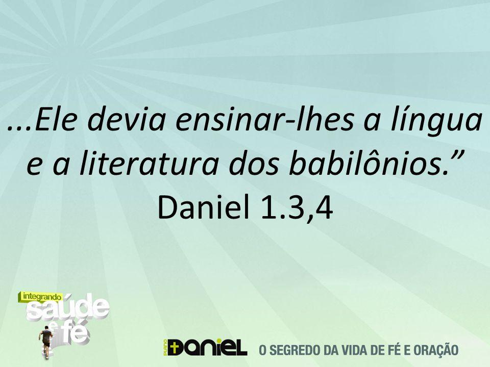 "...Ele devia ensinar-lhes a língua e a literatura dos babilônios."" Daniel 1.3,4"