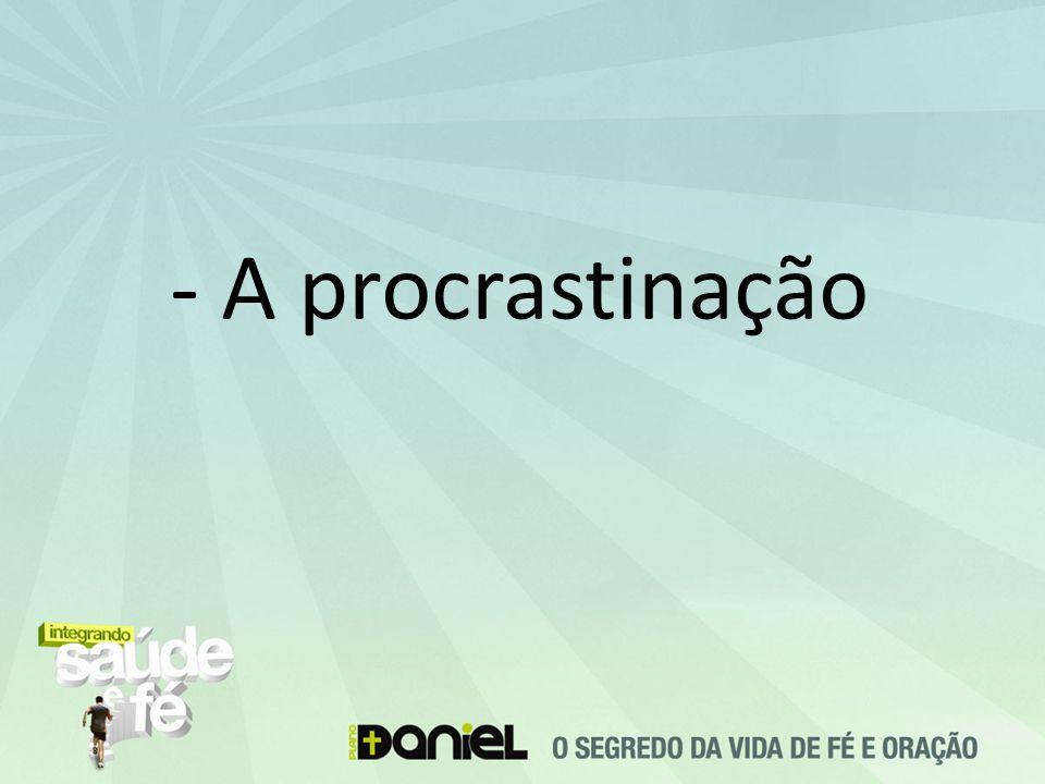 - A procrastinação