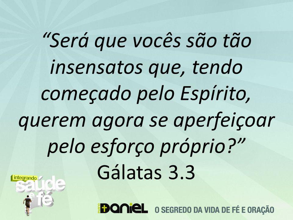 """""""Será que vocês são tão insensatos que, tendo começado pelo Espírito, querem agora se aperfeiçoar pelo esforço próprio?"""" Gálatas 3.3"""