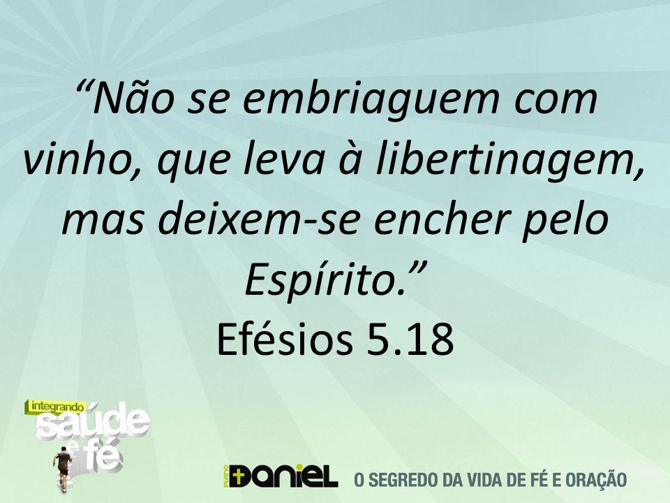"""""""Não se embriaguem com vinho, que leva à libertinagem, mas deixem-se encher pelo Espírito."""" Efésios 5.18"""