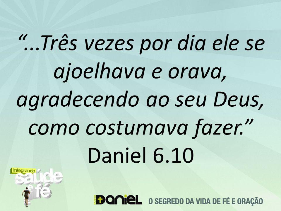 ...Três vezes por dia ele se ajoelhava e orava, agradecendo ao seu Deus, como costumava fazer. Daniel 6.10