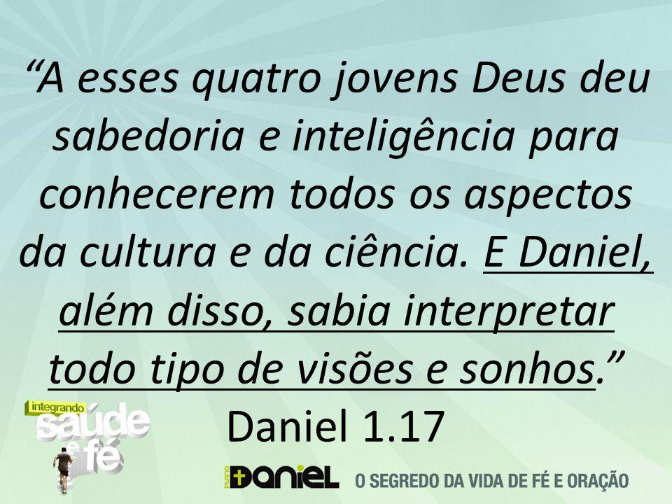 """""""A esses quatro jovens Deus deu sabedoria e inteligência para conhecerem todos os aspectos da cultura e da ciência. E Daniel, além disso, sabia interp"""
