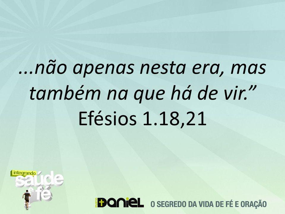 """...não apenas nesta era, mas também na que há de vir."""" Efésios 1.18,21"""