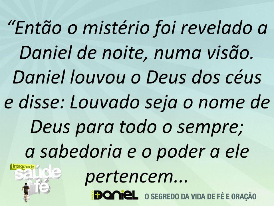 """""""Então o mistério foi revelado a Daniel de noite, numa visão. Daniel louvou o Deus dos céus e disse: Louvado seja o nome de Deus para todo o sempre; a"""