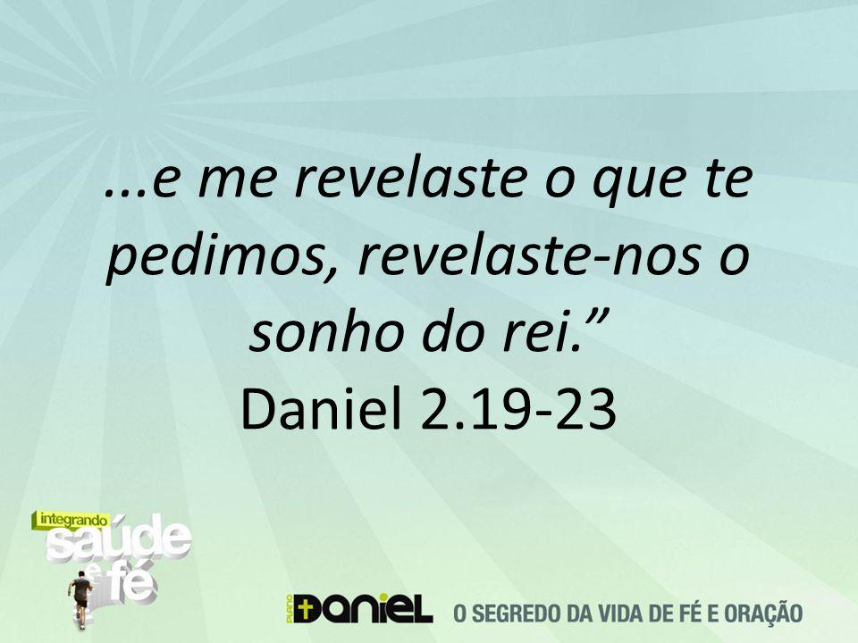 ...e me revelaste o que te pedimos, revelaste-nos o sonho do rei. Daniel 2.19-23