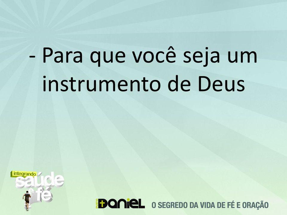 - Para que você seja um instrumento de Deus