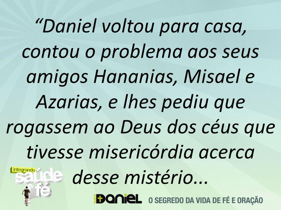 Daniel voltou para casa, contou o problema aos seus amigos Hananias, Misael e Azarias, e lhes pediu que rogassem ao Deus dos céus que tivesse misericórdia acerca desse mistério...