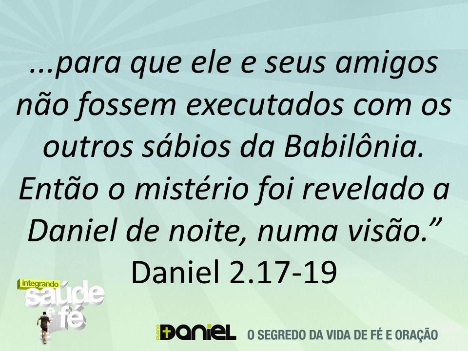 """...para que ele e seus amigos não fossem executados com os outros sábios da Babilônia. Então o mistério foi revelado a Daniel de noite, numa visão."""" D"""