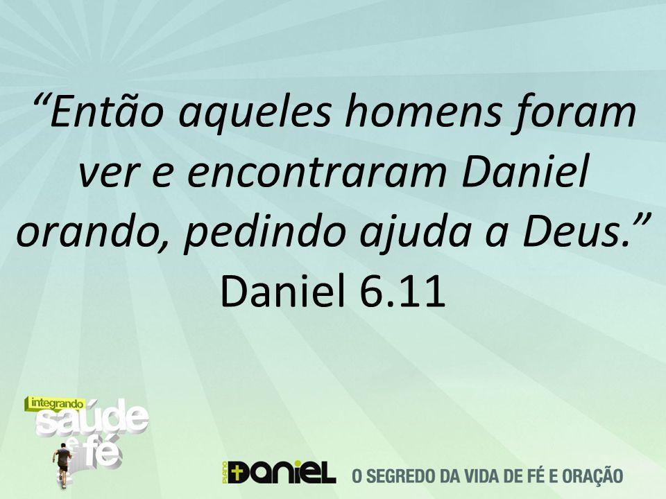 Então aqueles homens foram ver e encontraram Daniel orando, pedindo ajuda a Deus. Daniel 6.11