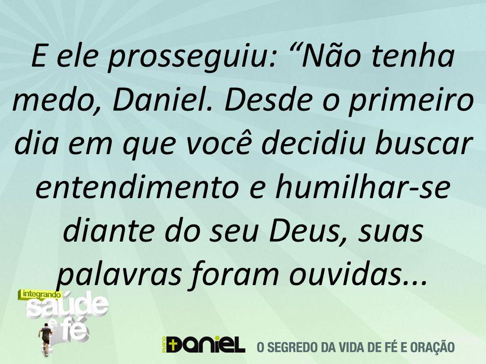 """E ele prosseguiu: """"Não tenha medo, Daniel. Desde o primeiro dia em que você decidiu buscar entendimento e humilhar-se diante do seu Deus, suas palavra"""