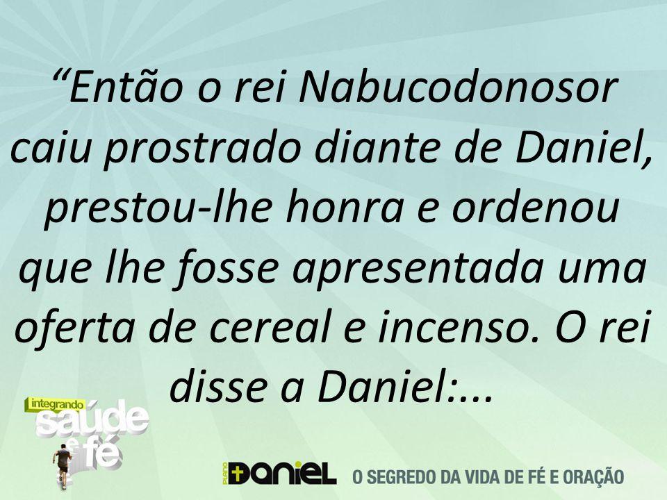 """""""Então o rei Nabucodonosor caiu prostrado diante de Daniel, prestou-lhe honra e ordenou que lhe fosse apresentada uma oferta de cereal e incenso. O re"""