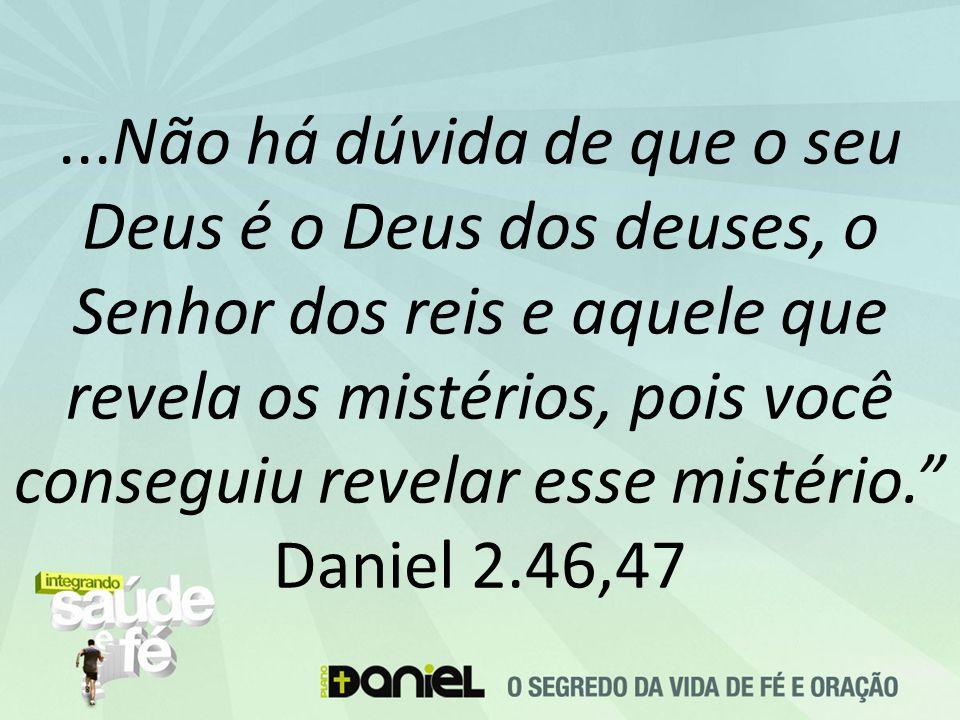 ...Não há dúvida de que o seu Deus é o Deus dos deuses, o Senhor dos reis e aquele que revela os mistérios, pois você conseguiu revelar esse mistério. Daniel 2.46,47