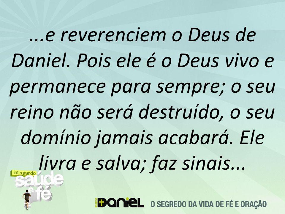 ...e reverenciem o Deus de Daniel. Pois ele é o Deus vivo e permanece para sempre; o seu reino não será destruído, o seu domínio jamais acabará. Ele l