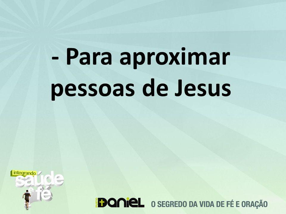 - Para aproximar pessoas de Jesus