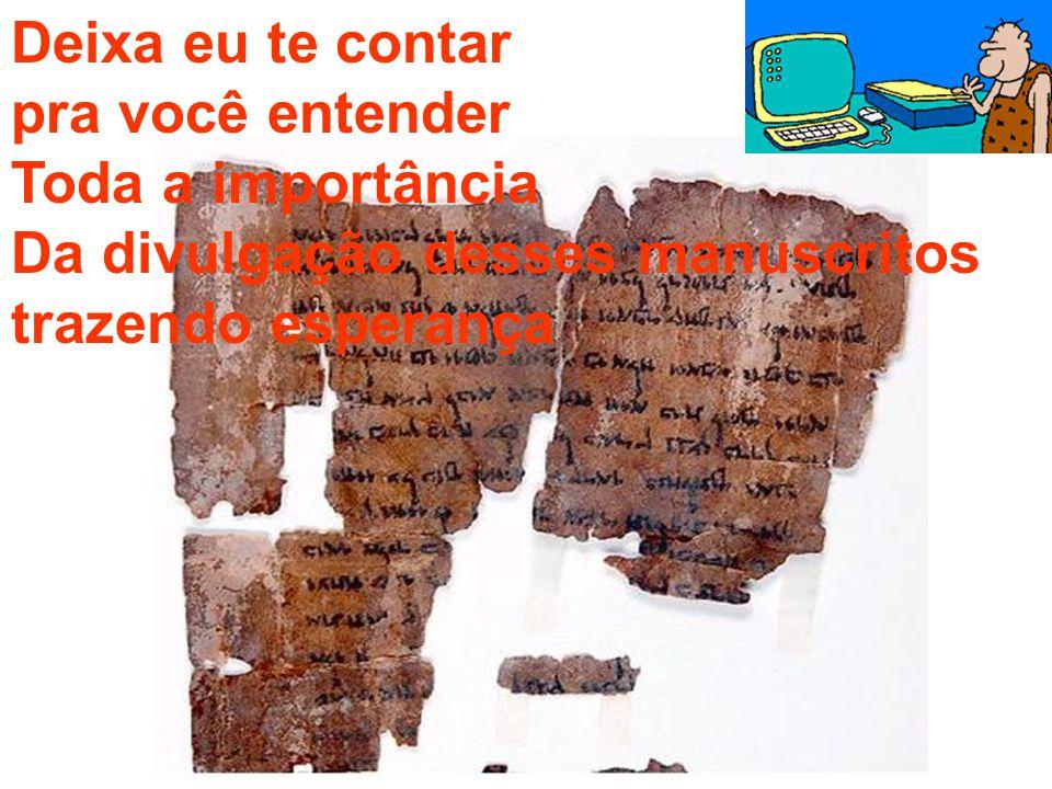 Deixa eu te contar pra você entender Toda a importância Da divulgação desses manuscritos trazendo esperança
