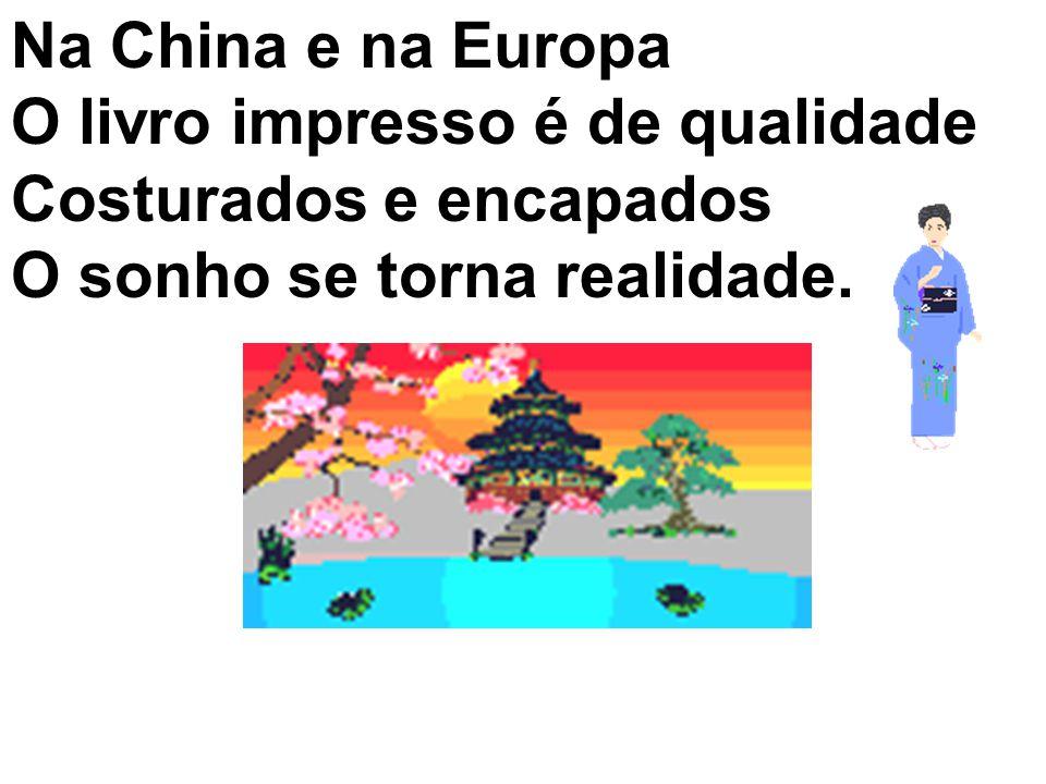 Na China e na Europa O livro impresso é de qualidade Costurados e encapados O sonho se torna realidade.