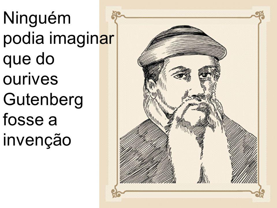 Ninguém podia imaginar que do ourives Gutenberg fosse a invenção
