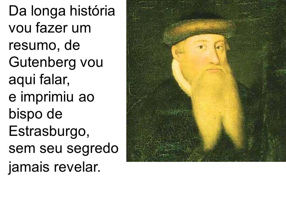 Da longa história vou fazer um resumo, de Gutenberg vou aqui falar, e imprimiu ao bispo de Estrasburgo, sem seu segredo jamais revelar.