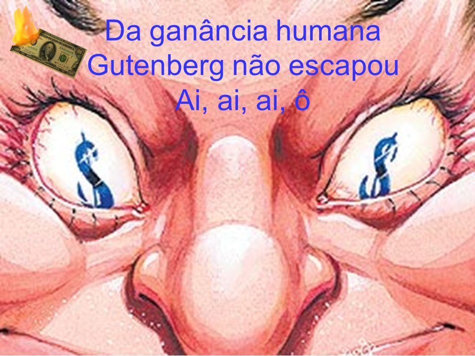 Da ganância humana Gutenberg não escapou Ai, ai, ai, ô