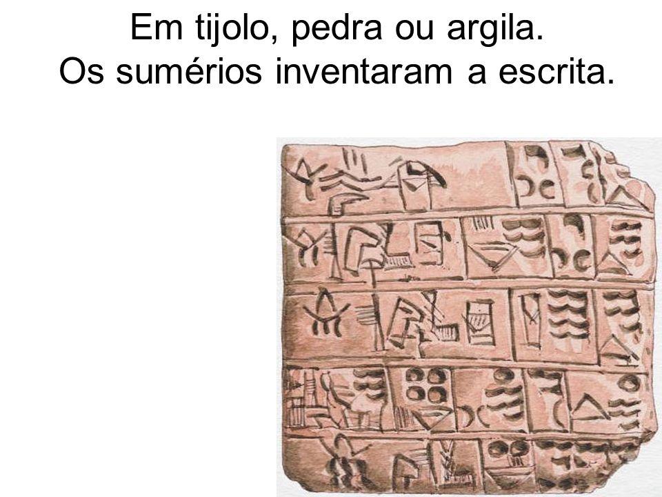 Em tijolo, pedra ou argila. Os sumérios inventaram a escrita.