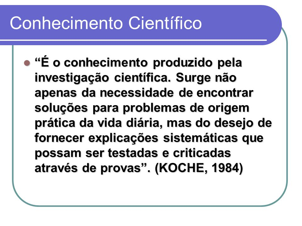 Conhecimento Científico É o conhecimento produzido pela investigação científica.
