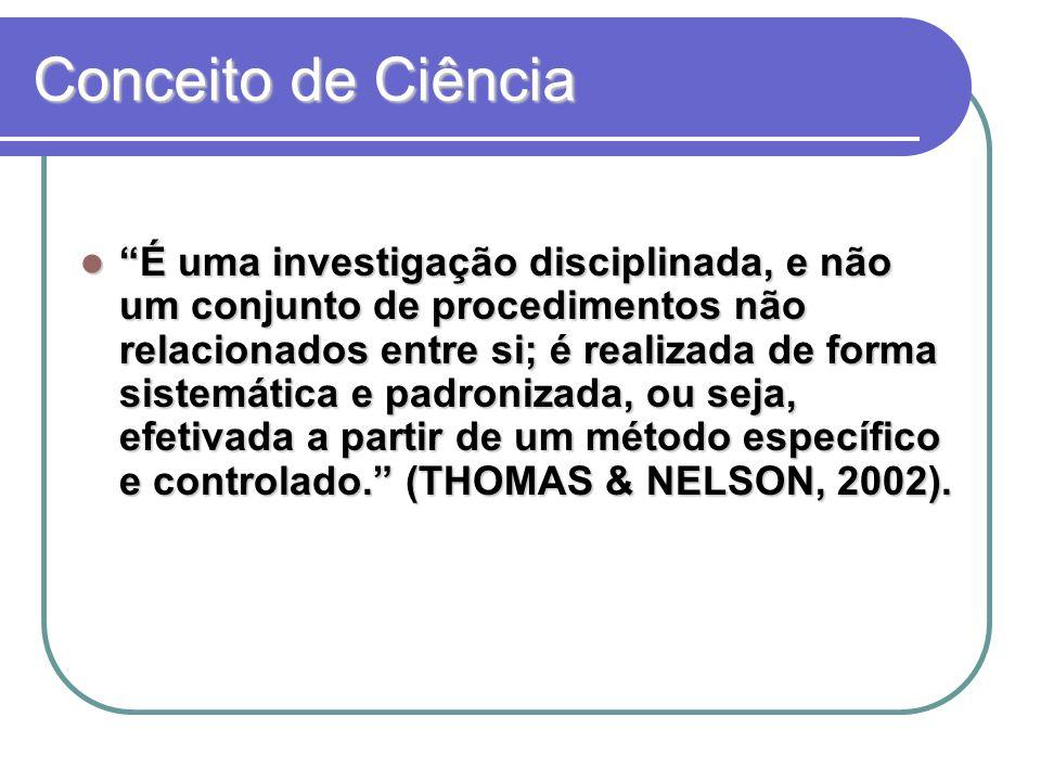 Conceito de Ciência É uma investigação disciplinada, e não um conjunto de procedimentos não relacionados entre si; é realizada de forma sistemática e padronizada, ou seja, efetivada a partir de um método específico e controlado. (THOMAS & NELSON, 2002).