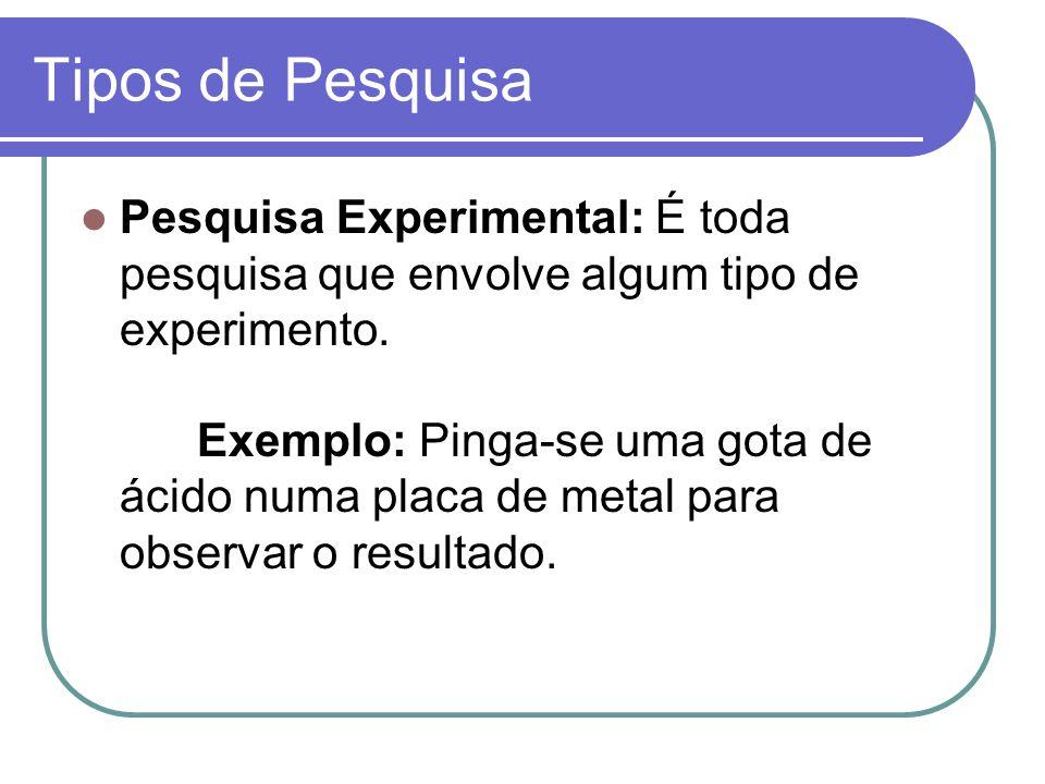 Tipos de Pesquisa Pesquisa Experimental: É toda pesquisa que envolve algum tipo de experimento.