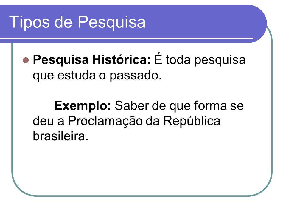 Tipos de Pesquisa Pesquisa Histórica: É toda pesquisa que estuda o passado.