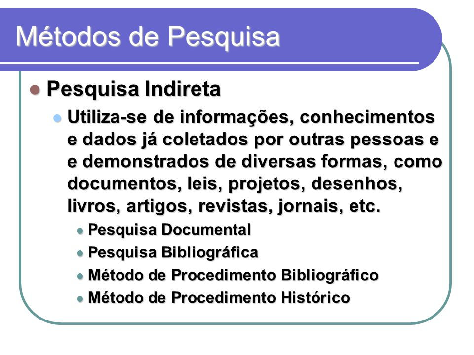 Métodos de Pesquisa Pesquisa Indireta Pesquisa Indireta Utiliza-se de informações, conhecimentos e dados já coletados por outras pessoas e e demonstrados de diversas formas, como documentos, leis, projetos, desenhos, livros, artigos, revistas, jornais, etc.