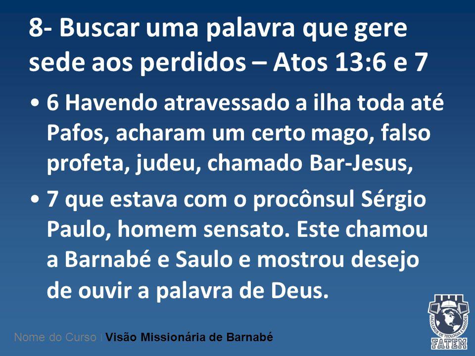 8- Buscar uma palavra que gere sede aos perdidos – Atos 13:6 e 7 6 Havendo atravessado a ilha toda até Pafos, acharam um certo mago, falso profeta, ju