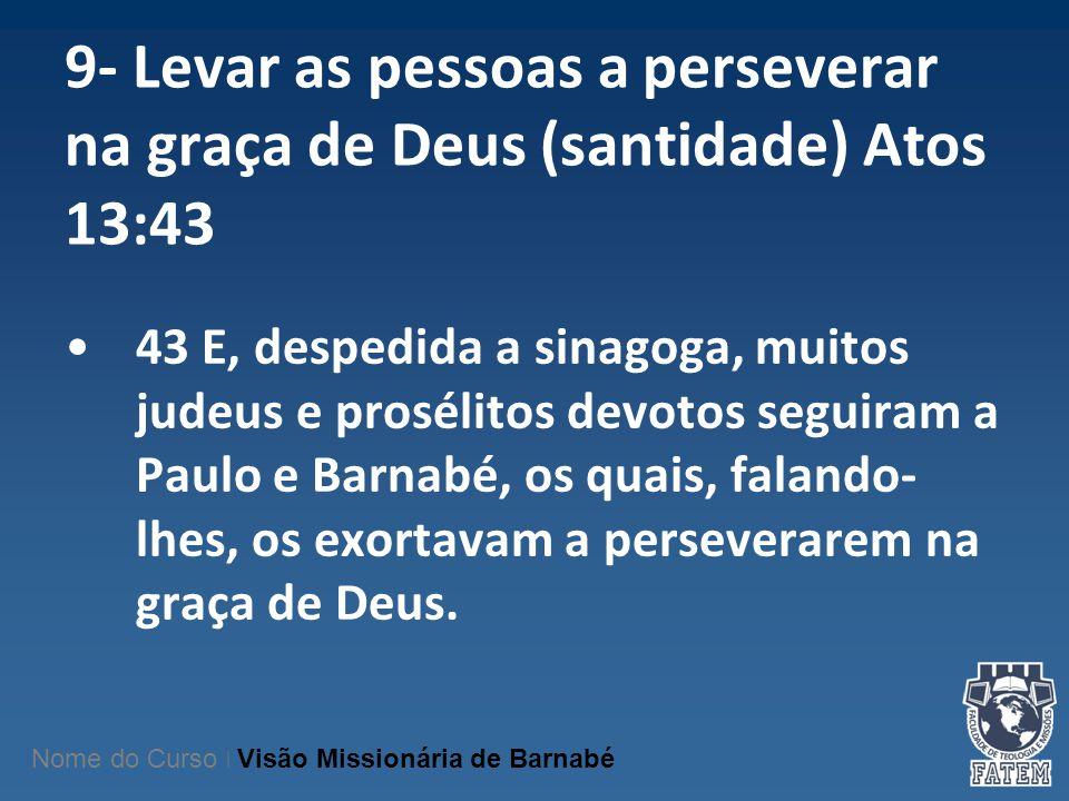 9- Levar as pessoas a perseverar na graça de Deus (santidade) Atos 13:43 43 E, despedida a sinagoga, muitos judeus e prosélitos devotos seguiram a Pau