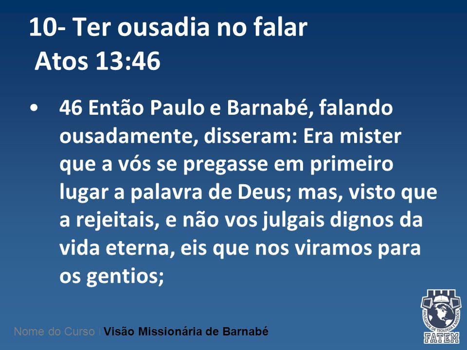 10- Ter ousadia no falar Atos 13:46 46 Então Paulo e Barnabé, falando ousadamente, disseram: Era mister que a vós se pregasse em primeiro lugar a pala