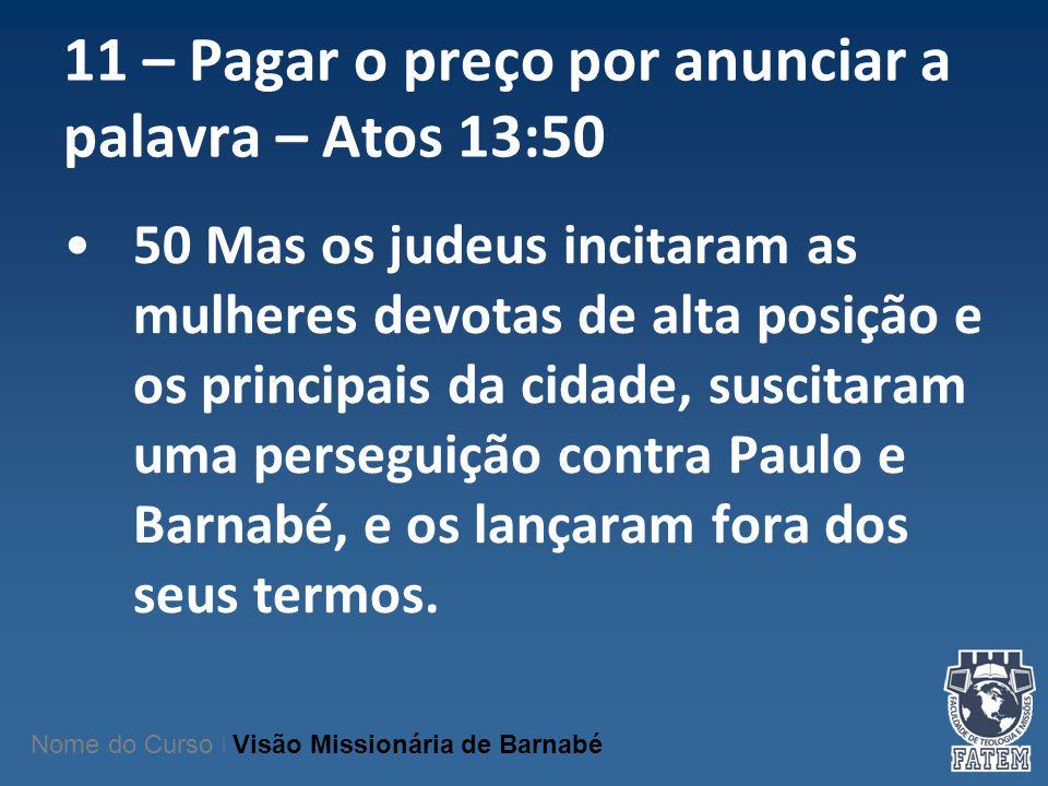 11 – Pagar o preço por anunciar a palavra – Atos 13:50 50 Mas os judeus incitaram as mulheres devotas de alta posição e os principais da cidade, susci