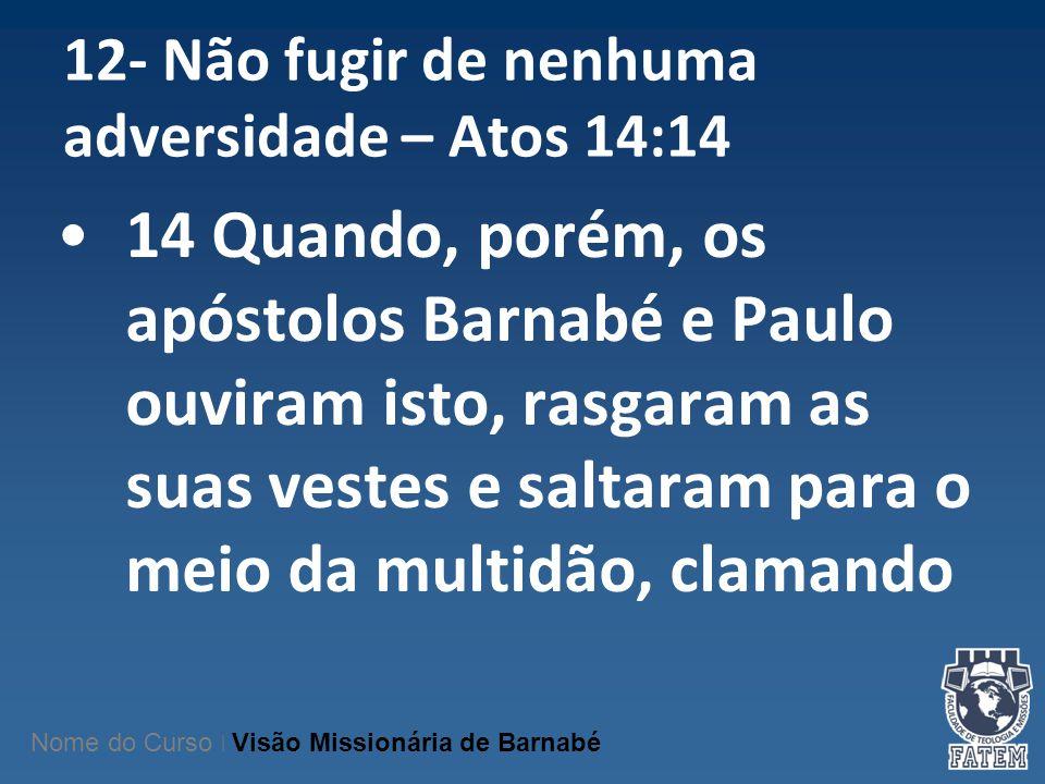 12- Não fugir de nenhuma adversidade – Atos 14:14 14 Quando, porém, os apóstolos Barnabé e Paulo ouviram isto, rasgaram as suas vestes e saltaram para