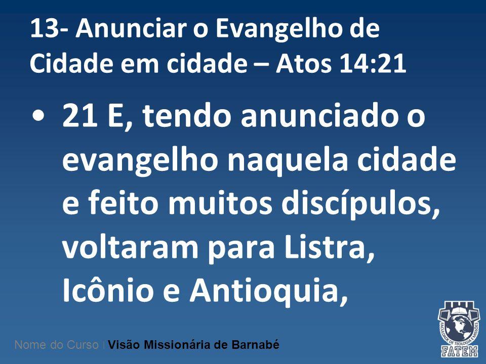 13- Anunciar o Evangelho de Cidade em cidade – Atos 14:21 21 E, tendo anunciado o evangelho naquela cidade e feito muitos discípulos, voltaram para Li